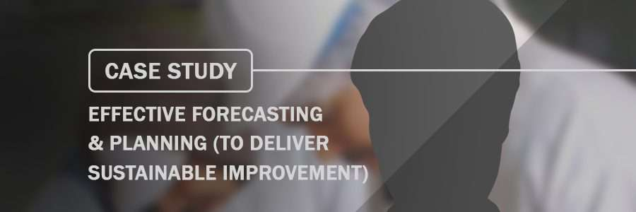 Case Study Effective Forecasting & Planning to deliver sustainable improvement