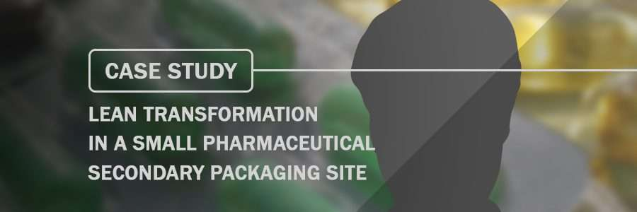 Case Study Lean transformation in a small pharmaceutical secondary packaging site